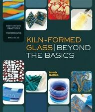 Kiln-Formed Glass: Beyond the Basics: Best Studio Practices *Techniques *Project