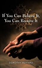 If You Can Believe It, You Can Receive It by Dorothy Heppard (2012, Paperback)