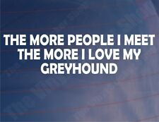 THE MORE PEOPLE I MEET THE MORE I LOVE MY GREYHOUND Car/Van/Window Sticker/Decal