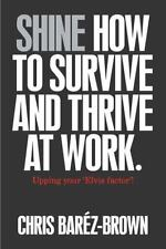 Shine : How to Survive and Thrive at Work by Chris Barez-Brown (2012, Paperback)