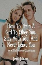 How to Train a Girl to Obey You, Stay with You, and Never Leave You by Jason...