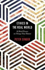 Ethics in the Real World : 82 Brief Essays on Things That Matter by Peter...