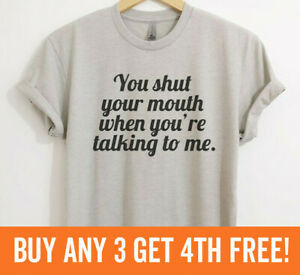 You Shut Your Mouth When You're Talking To Me T-shirt Funny Sassy Unisex XS-XXL