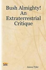 Bush Almighty! An Extraterrestrial Critique, Tyler, James, New Book