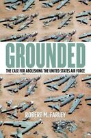 Grounded: The Case For Abolishing The United States Air Force by Farley