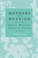 Mothers and Meaning on the Early Modern English Stage by Felicity Dunworth...