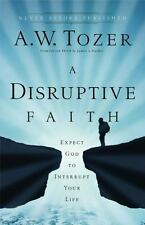 A Disruptive Faith : Expect God to Interrupt Your Life by A. W Tozer (2011, Pape