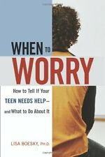 When to Worry: How to Tell If Your Teen Needs Help & And What to Do About It by