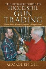 The Ultimate Guides: The Ultimate Guide to Successful Gun Trading : How to Make