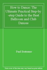How to Dance: The Ultimate Practical Step-by-step Guide to the Best Ballroom a,