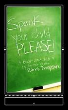Spank Your Child, PLEASE! : A Book about Children by Former Child, Patrick...