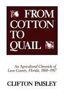 From Cotton to Quail: An Agricultural Chronicle of Leon County, Florida, 1860...
