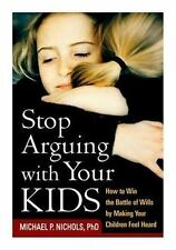Stop Arguing with Your Kids : How to Win the Battle of Wills by Making Your...