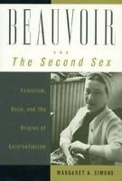 Beauvoir and the Second Sex : Feminism, Race, and the Origins of Existentialism