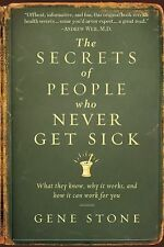The Secrets of People Who Never Get Sick : What They Know, Why It Works, and How