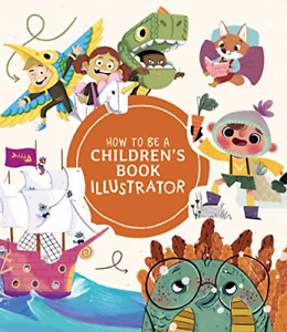How to Be a Children's Book Illustrator: A Guide to Visual Storytelling, Very Go