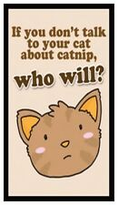 Fridge Magnet: If You Don't Talk To Your Cat About CATNIP, Who Will?