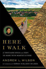 Here I Walk: A Thousand Miles on Foot to Rome with Martin Luther by Andrew L...