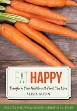 Eat Happy : Transform Your Health with Foods You Love by Alissa Glenn (2014,...