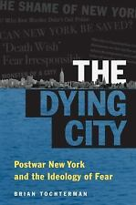 The Dying City: Postwar New York and the Ideology of Fear (Studies in United St