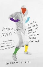 Rebel Music Race, Empire, and the New Muslim Youth Culture by Hisham Aidi 2014