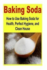 Baking Soda: How to Use Baking Soda for Health, Perfect Hygiene, and Clean...