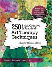 250 Brief, Creative & Practical Art Therapy Techniques : A Guide for Clinicia...