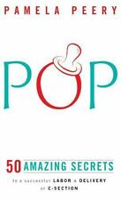 Pop : 50 Amazing Secrets to a Successful Labor and Delivery or C-Section by...