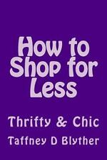 How to Shop for Less : Thrifty and Chic by Taffney Blyther (2016, Paperback)