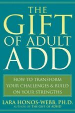 Gift of Adult ADD : How to Transform Your Challenges & Build on Your Strength...