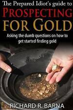 NEW The Prepared Idiot's Guide to Gold Prospecting by Richard Barna