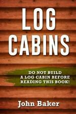 Log Cabins: Everything You Need to Know Before Building a Log Cabin by John...
