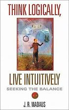 Think Logically, Live Intuitively: Seeking the Balance by Madaus, J. R.
