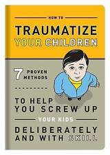 How to Traumatize Your Children: 7 Proven Methods to Help You Screw Up Your Kids