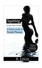 Squirting: It's Easier Than You Think: A Holistic Guide to Female Pleasure wi...