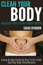 Clean Your Body : Healthy Tips to Do a Body Detox a Step-By-Step Guide on How...