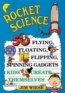 Rocket Science 50 Flying Floating Flipping Spinning Gadgets Kids Create Thems