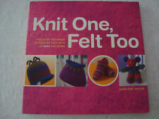 Knit One, Felt Too : Discover the Magic of Knitted Felt with 25 Easy Patterns by