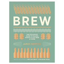 Brew :The Foolproof Guide to Making World Class Beer at Home by James Morton NEW