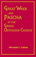 Great Week and Pascha in the Greek Orthodox Church by Alkiviadis C. Calivas