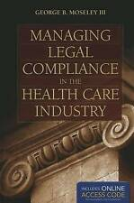 Managing Legal Compliance in the Health Care Industry by George B. Moseley...