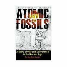 Atomic Fossils : A Story of War and Deliverance in the Nuclear Age by Stephen...