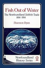 Fish Out of Water : The Newfoundland Saltfish Trade 1814-1914 by Shannon Ryan...
