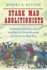Stark Mad Abolitionists : Lawrence, Kansas and the Battle over Slavery Before...