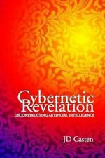 Cybernetic Revelation: Deconstructing Artificial Intelligence by Casten, JD
