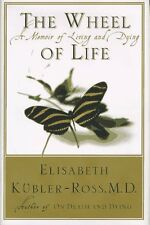 The Wheel of Life : A Memoir of Living and Dying by Elisabeth Kubler-Ross