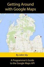 Getting Around with Google Maps : A Programmer's Guide to the Google Maps API...