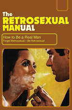 The Retrosexual Manual: How to Be a Real Man by Besley, Dave