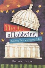 The Art of Lobbying: Building Trust and Selling Policy by Levine, Bertram