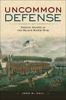 Uncommon Defense: Indian Allies in the Black Hawk War by Hall, John W.